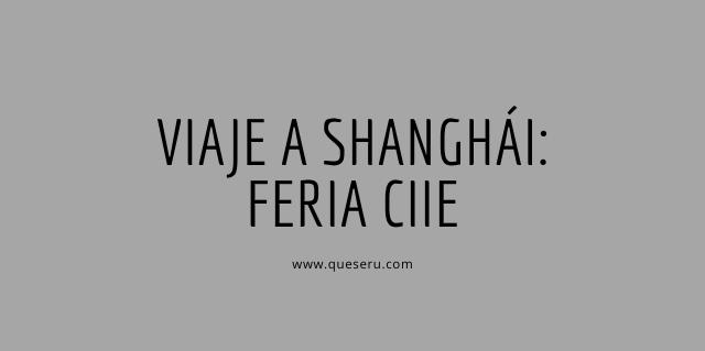 Viaje a Shanghái: Feria CIIE